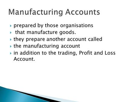  prepared by those organisations  that manufacture goods.  they prepare another account called  the manufacturing account  in addition to the trading,