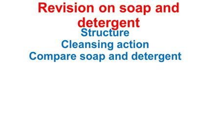 Revision on soap and detergent Structure Cleansing action Compare soap and detergent.