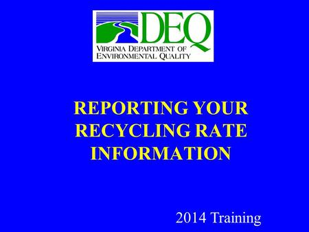 REPORTING YOUR RECYCLING RATE INFORMATION 2014 Training.