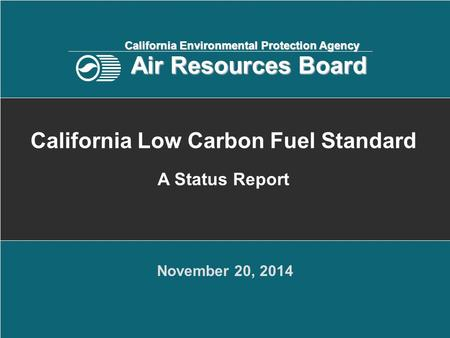 November 20, 2014 California Low Carbon Fuel Standard A Status Report California Environmental Protection Agency Air Resources Board.