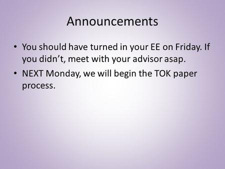 Announcements You should have turned in your EE on Friday. If you didn't, meet with your advisor asap. NEXT Monday, we will begin the TOK paper process.