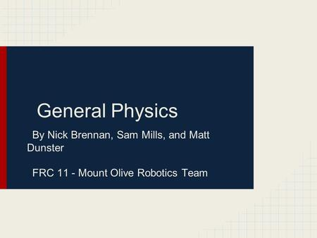 General Physics By Nick Brennan, Sam Mills, and Matt Dunster FRC 11 - Mount Olive Robotics Team.