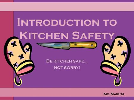 Introduction to Kitchen Safety Be kitchen safe… not sorry! Ms. Makuta.