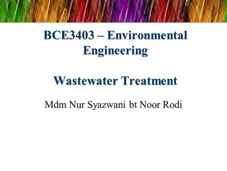 BCE3403 – Environmental Engineering Wastewater Treatment Mdm Nur Syazwani bt Noor Rodi.