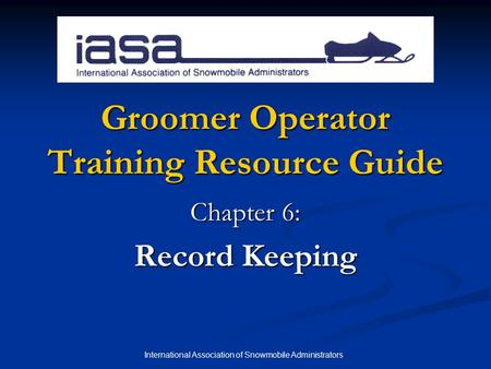 International Association of Snowmobile Administrators Groomer Operator Training Resource Guide Chapter 6: Record Keeping.
