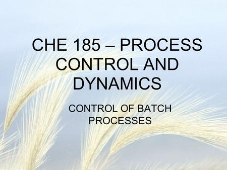 CHE 185 – PROCESS CONTROL AND DYNAMICS CONTROL OF BATCH PROCESSES.