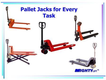 Pallet Jacks for Every Task. Mighty Lift History Started in Houston 1997 Material Handling Focus Direct ties with Chinese factories Expanded to 2 offices.