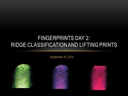 September 10, 2014 FINGERPRINTS DAY 2: RIDGE CLASSIFICATION AND LIFTING PRINTS.