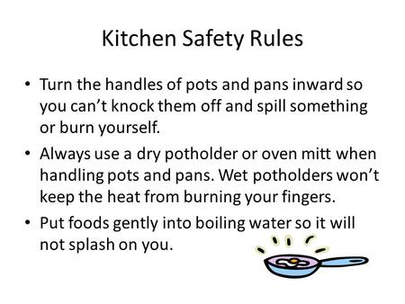 Kitchen Safety Rules Turn the handles of pots and pans inward so you can't knock them off and spill something or burn yourself. Always use a dry potholder.