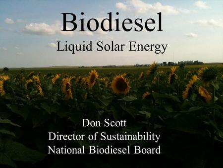 Don Scott Director of Sustainability National Biodiesel Board Biodiesel Liquid Solar Energy.