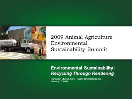Environmental Sustainability: Recycling Through Rendering Randall C. Stuewe, CEO – Darling International Inc. January 27, 2009 2009 Animal Agriculture.