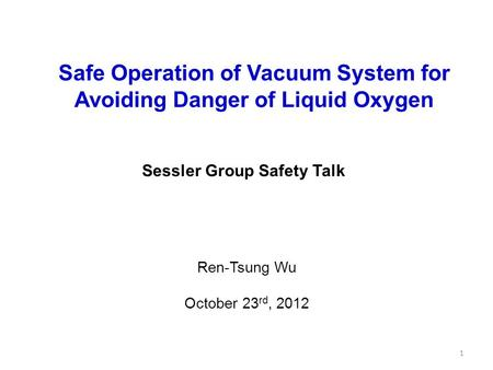 Sessler Group Safety Talk Safe Operation of Vacuum System for Avoiding Danger of Liquid Oxygen Ren-Tsung Wu October 23 rd, 2012 1.
