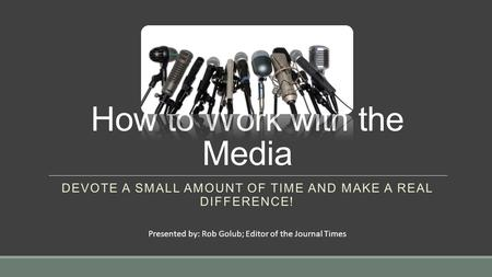 How to Work with the Media DEVOTE A SMALL AMOUNT OF TIME AND MAKE A REAL DIFFERENCE! Presented by: Rob Golub; Editor of the Journal Times.
