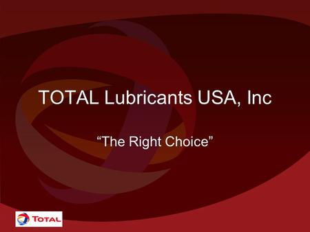 "TOTAL <strong>Lubricants</strong> USA, Inc ""The Right Choice"". Who is TOTAL? Exploration –Proven Reserves 11.1 Billion Barrels in 30 countries –Exploration in 42 Countries."