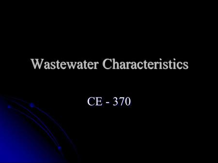 Wastewater Characteristics CE - 370. Importance of Characteristics The degree of treatment depends on: The degree of treatment depends on: Influent characteristics.