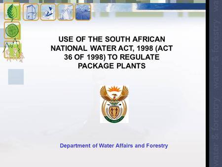 USE OF THE SOUTH AFRICAN NATIONAL WATER ACT, 1998 (ACT 36 OF 1998) TO REGULATE PACKAGE PLANTS Department of Water Affairs and Forestry.