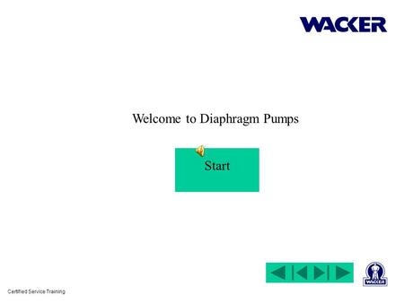 Certified Service Training Welcome to Diaphragm Pumps Start.