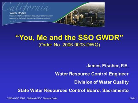 "CWEA NTC 2008: Statewide SSO General OrderSlide 1 ""You, Me and the SSO GWDR"" (Order No. 2006-0003-DWQ) James Fischer, P.E. Water Resource Control Engineer."