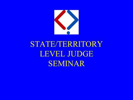 STATE/TERRITORY LEVEL JUDGE SEMINAR. Purpose  The purpose of today's session is to:  prepare you to become a qualified State level judge, and  instil.