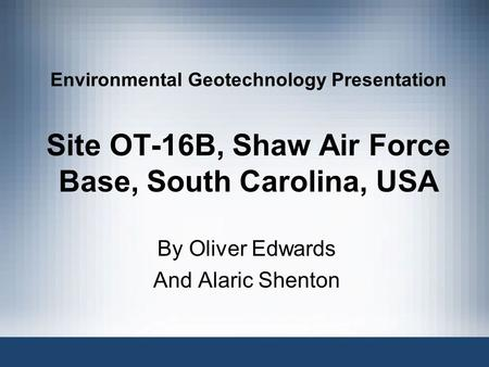 Environmental Geotechnology Presentation Site OT-16B, Shaw Air Force Base, South Carolina, USA By Oliver Edwards And Alaric Shenton.