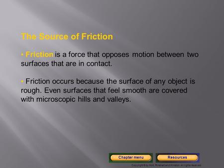 The Source of Friction Friction is a force that opposes motion between two surfaces that are in contact. Friction occurs because the surface of any object.