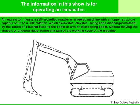 © Easy Guides Australia An excavator means a self-propelled crawler or wheeled machine with an upper structure capable of up to a 360º rotation, which.