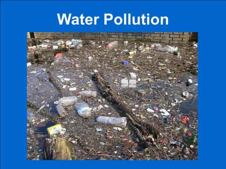 Water Pollution. Water pollution Fresh water, salt, water from rain or groundwater can be contaminated by materials that can make it harmful. Polluted,