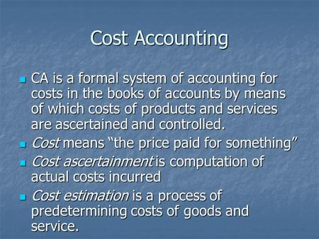 Cost Accounting CA is a formal system of accounting for costs in the books of accounts by means of which costs of products and services are ascertained.
