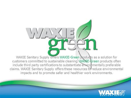 October 2008 | Customer Presentation | (800) 995-4466 | www.waxie.com 1 WAXIE Sanitary Supply offers WAXIE-Green products as a solution for customers committed.