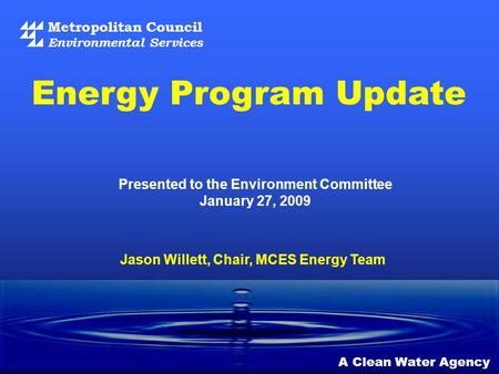Metropolitan Council Environmental Services A Clean Water Agency Presented to the Environment Committee January 27, 2009 Energy Program Update Jason Willett,