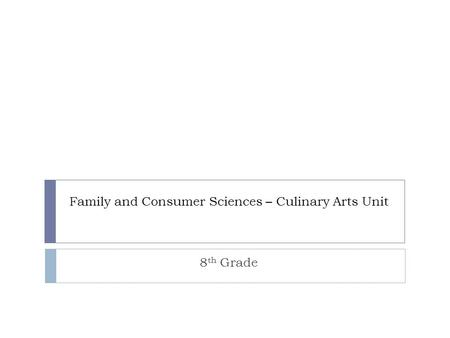 Family and Consumer Sciences – Culinary Arts Unit 8 th Grade.