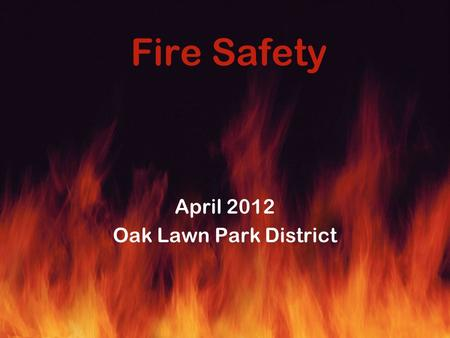 Fire Safety April 2012 Oak Lawn Park District. Pre-Lecture Quiz True or False 1.Oxygen is one of the four elements of fire. 2.Carbon dioxide is one of.