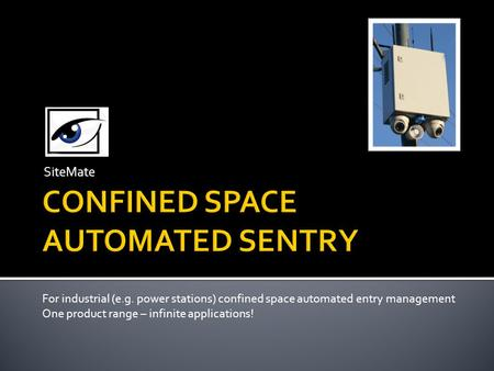 SiteMate For industrial (e.g. power stations) confined space automated entry management One product range – infinite applications!