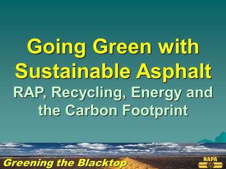Greening the Blacktop Going Green with Sustainable Asphalt RAP, Recycling, Energy and the Carbon Footprint.
