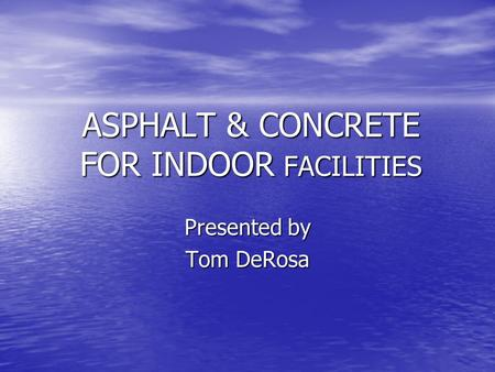 ASPHALT & CONCRETE FOR INDOOR FACILITIES Presented by Tom DeRosa.