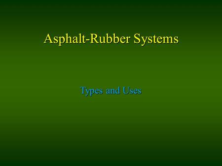 Asphalt-Rubber Systems Types and Uses. Types SAM Stress Absorbing Membrane SAMI Stress Absorbing Membrane Interlayer ARC - DG Asphalt Rubber Concrete.