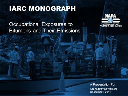 IARC MONOGRAPH Occupational Exposures to Bitumens and Their Emissions A Presentation For Asphalt Paving Workers December 1, 2011.