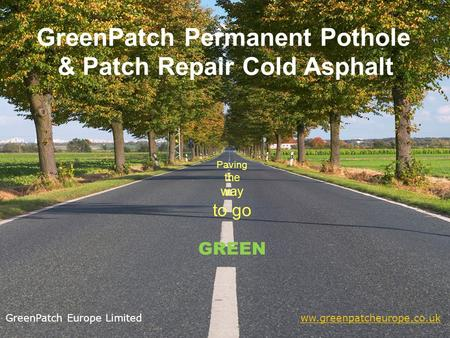 GreenPatch Permanent Pothole & Patch Repair Cold Asphalt Paving the way to go GREEN GreenPatch Europe Limited ww.greenpatcheurope.co.ukww.greenpatcheurope.co.uk.