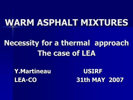 WARM ASPHALT MIXTURES Necessity for a thermal approach The case of LEA Y.Martineau USIRF LEA-CO 31th MAY 2007.
