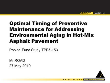 Optimal Timing of Preventive Maintenance for Addressing Environmental Aging in Hot-Mix Asphalt Pavement Pooled Fund Study TPF5-153 MnROAD 27 May 2010.