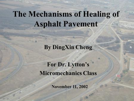 The Mechanisms of Healing of Asphalt Pavement By DingXin Cheng For Dr. Lytton's Micromechanics Class November 11, 2002.