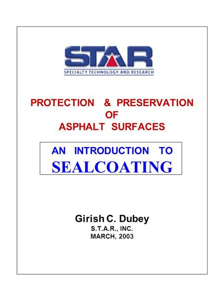 PROTECTION & PRESERVATION OF ASPHALT SURFACES AN INTRODUCTION TO SEALCOATING Girish C. Dubey S.T.A.R., INC. MARCH, 2003.