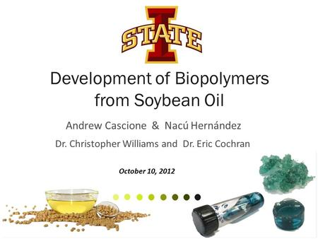 Development of Biopolymers from Soybean Oil Andrew Cascione & Nacú Hernández Dr. Christopher Williams and Dr. Eric Cochran 1 October 10, 2012.