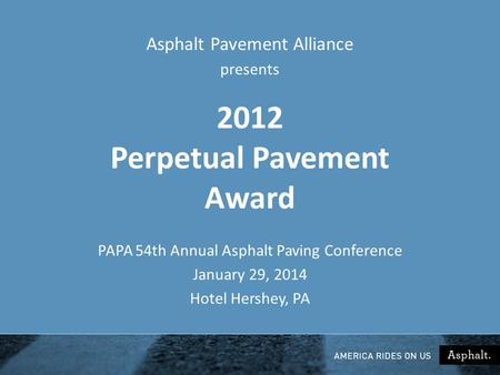 2012 Perpetual Pavement Award PAPA 54th Annual Asphalt Paving Conference January 29, 2014 Hotel Hershey, PA Asphalt Pavement Alliance presents.