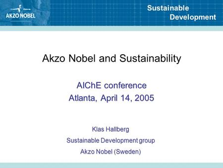 Sustainable Development Akzo Nobel and Sustainability AIChE conference Atlanta, April 14, 2005 Klas Hallberg Sustainable Development group Akzo Nobel (Sweden)