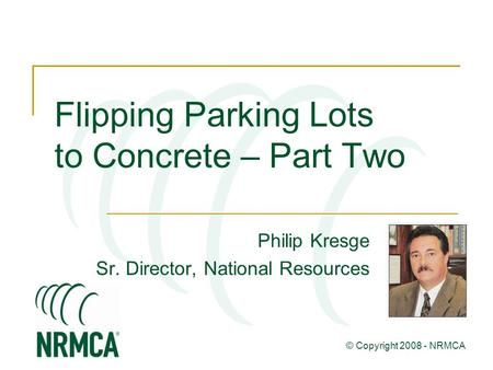 Flipping Parking Lots to Concrete – Part Two Philip Kresge Sr. Director, National Resources © Copyright 2008 - NRMCA.