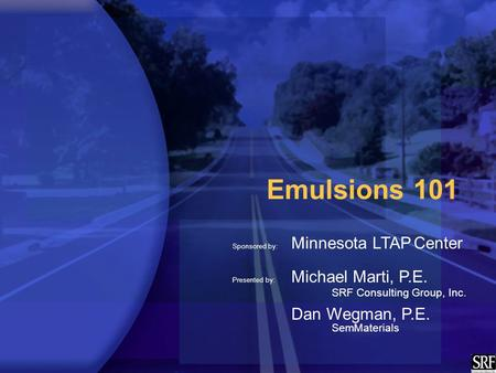 Emulsions 101 Sponsored by: Minnesota LTAP Center Presented by: Michael Marti, P.E. SRF Consulting Group, Inc. Dan Wegman, P.E. SemMaterials.