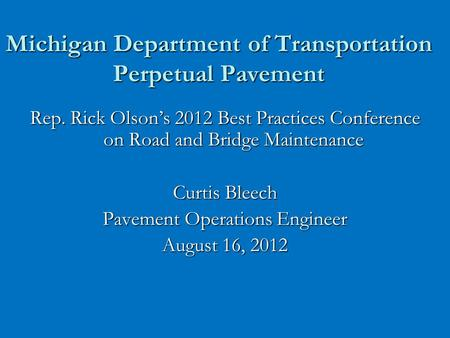 Michigan Department of Transportation Perpetual Pavement Rep. Rick Olson's 2012 Best Practices Conference on Road and Bridge Maintenance Curtis Bleech.