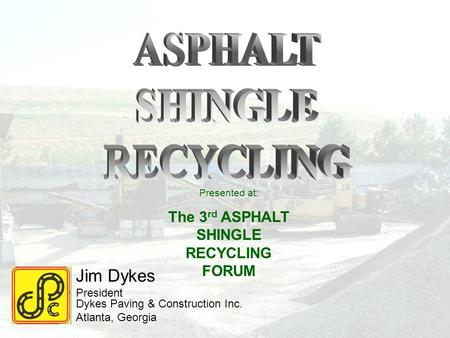 Jim Dykes President Dykes Paving & Construction Inc. Atlanta, Georgia Presented at: The 3 rd ASPHALT SHINGLE RECYCLING FORUM.