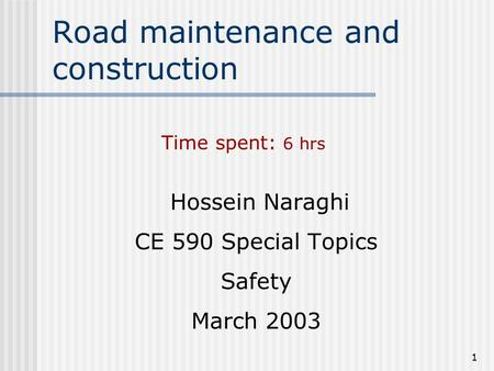 1 Road maintenance and construction Hossein Naraghi CE 590 Special Topics Safety March 2003 Time spent: 6 hrs.